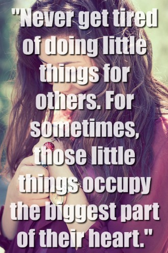 """""""Never get tired of doing little things for others"""
