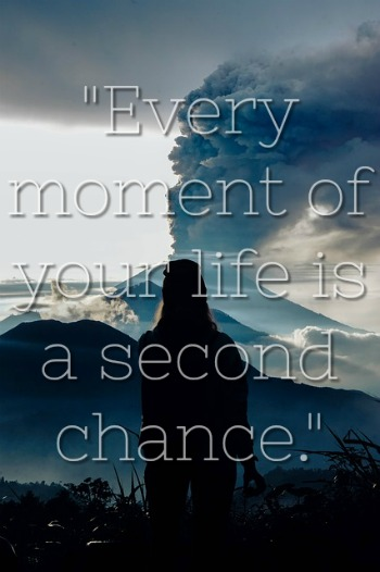 """Every moment of your life is a second chance."""
