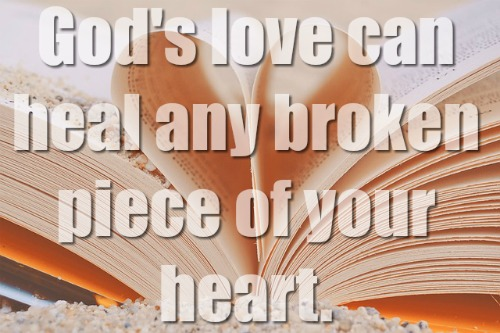 God's love can heal any broken piece of your heart.