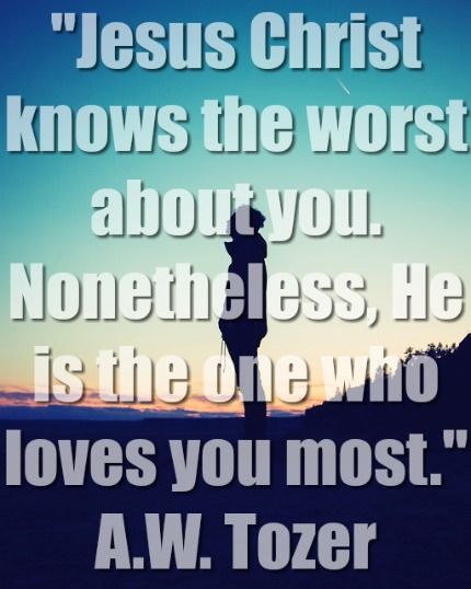 Jesus Christ knows the worst about you.