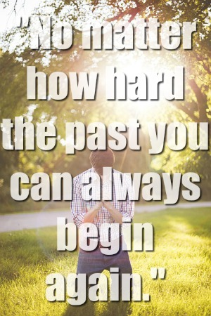 No matter how hard the past you can always begin again.