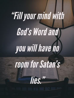 Fill your mind with God's Word and you will have no room for Satan's lies