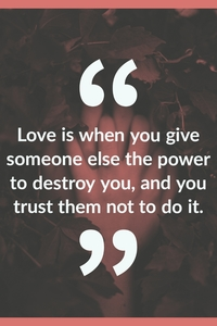 """Love is when you give someone else the power to destroy you, and you trust them not to do it."""