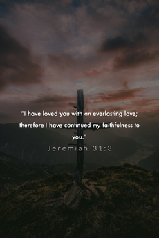 I have loved you with an everlasting love. Jeremiah 31:3