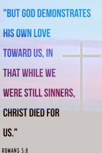 "Romans 5:8 ""But God demonstrates His own love toward us"