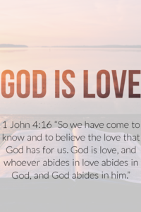 "1 John 4:16 ""God is love, and whoever abides in love abides in God."