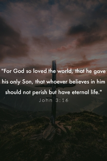 For God so loved the world, that he gave his only Son. John 3:16