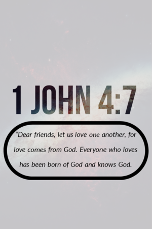 "1 John 4:7 ""Dear friends, let us love one another, for love comes from God."