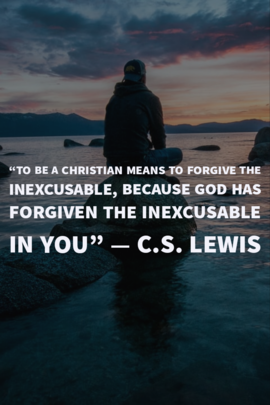 """""""To be a Christian means to forgive the inexcusable because God has forgiven."""" C.S. Lewis"""