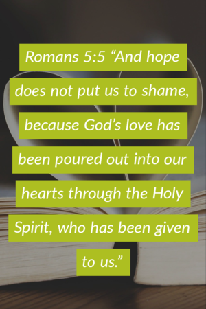 "Romans 5:5 ""And hope does not put us to shame, because God's love has been poured out"