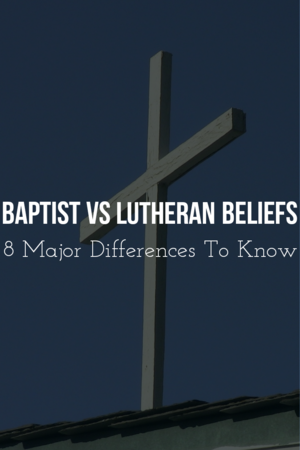 Baptist Vs Lutheran Beliefs: (8 Major Differences To Know)