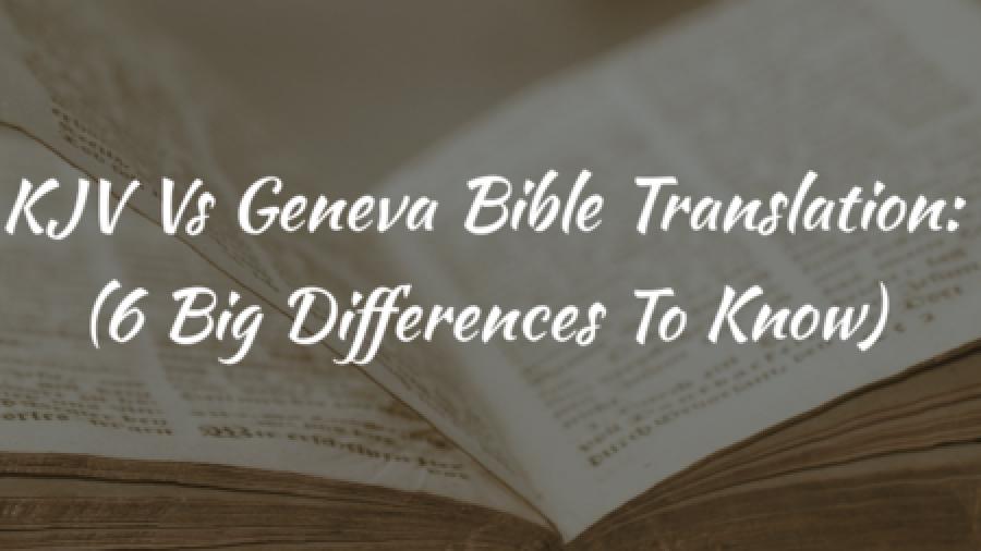 KJV Vs Geneva Bible Translation: (6 Big Differences To Know)