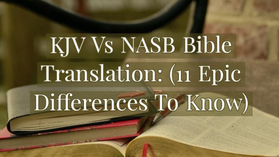 KJV Vs NASB Bible Translation: (11 Epic Differences To Know)