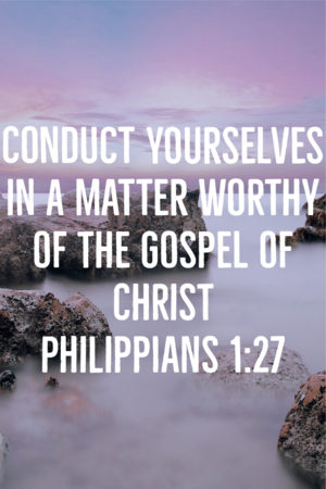 Conduct yourselves in a matter worthy of the gospel of Christ. Philippians 1:27