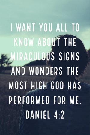 I want you all to know about the miraculous signs and wonders. Daniel 4:2
