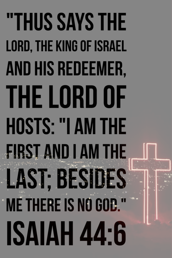 """""""I am the first and I am the last; besides me there is no god."""" Isaiah 44:6"""
