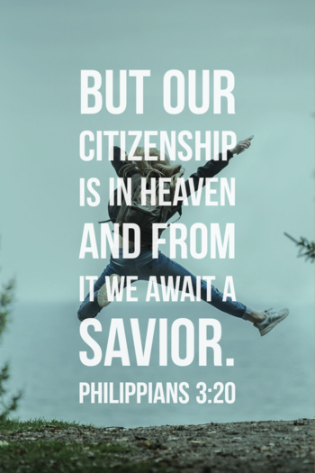 But our citizenship is in heaven and from it we await a savior. philippians 3:20