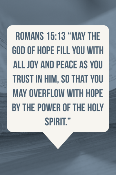 May the God of hope fill you with all joy and peace. Romans 15:13