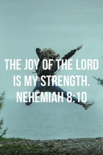 for the joy of the Lord is your strength. Nehemiah 8:10