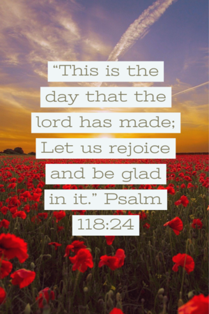 This is the day that the lord has made: let us rejoice and be glad in it. psalm 118:24