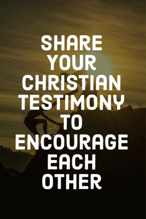 Share your christian testimony to encourage each other