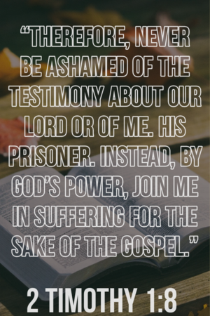 Therefore never be ashamed of the testimony about our Lord or of me. 2 Timothy 1:8