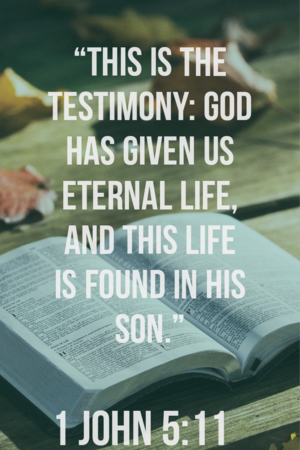 This is the testimony: God has given us eternal life 1 John 5:11