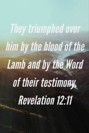 They triumphed over him by the blood of the lamb and by the word of their testimony.