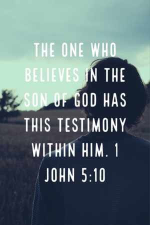 The one who believes in the son of God has this testimony within Him. 1 John 5:10